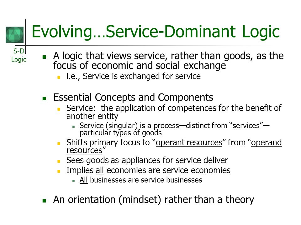 S-D Logic Evolving…Service-Dominant Logic A logic that views service, rather than goods, as the focus of economic and social exchange i.e., Service is exchanged for service Essential Concepts and Components Service: the application of competences for the benefit of another entity Service (singular) is a processdistinct from services particular types of goods Shifts primary focus to operant resources from operand resources Sees goods as appliances for service deliver Implies all economies are service economies All businesses are service businesses An orientation (mindset) rather than a theory