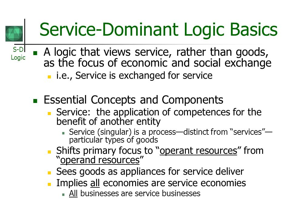S-D Logic Service-Dominant Logic Basics A logic that views service, rather than goods, as the focus of economic and social exchange i.e., Service is exchanged for service Essential Concepts and Components Service: the application of competences for the benefit of another entity Service (singular) is a processdistinct from services particular types of goods Shifts primary focus to operant resources fromoperand resources Sees goods as appliances for service deliver Implies all economies are service economies All businesses are service businesses