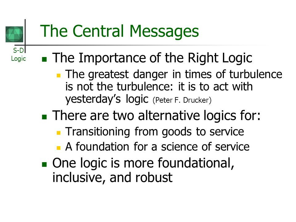 S-D Logic The Central Messages The Importance of the Right Logic The greatest danger in times of turbulence is not the turbulence: it is to act with yesterdays logic (Peter F.