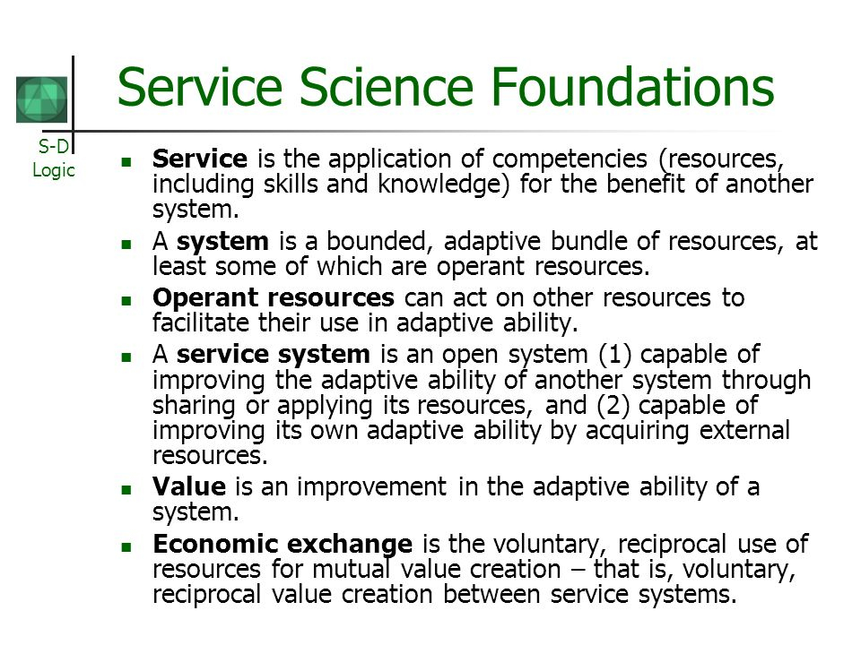 S-D Logic Service Science Foundations Service is the application of competencies (resources, including skills and knowledge) for the benefit of anothe