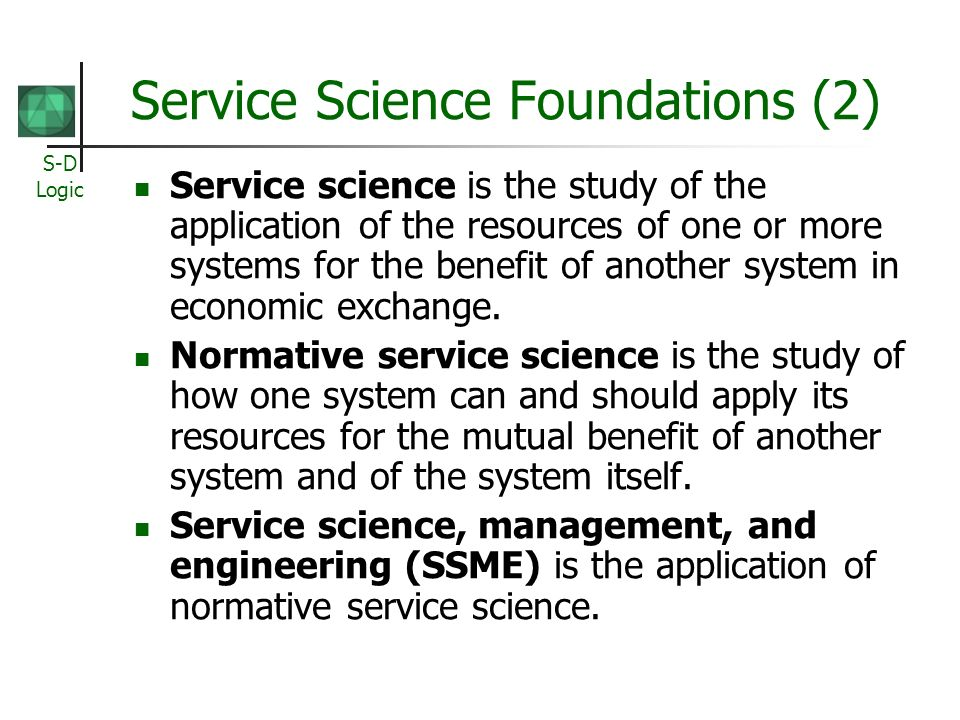 S-D Logic Service Science Foundations (2) Service science is the study of the application of the resources of one or more systems for the benefit of a