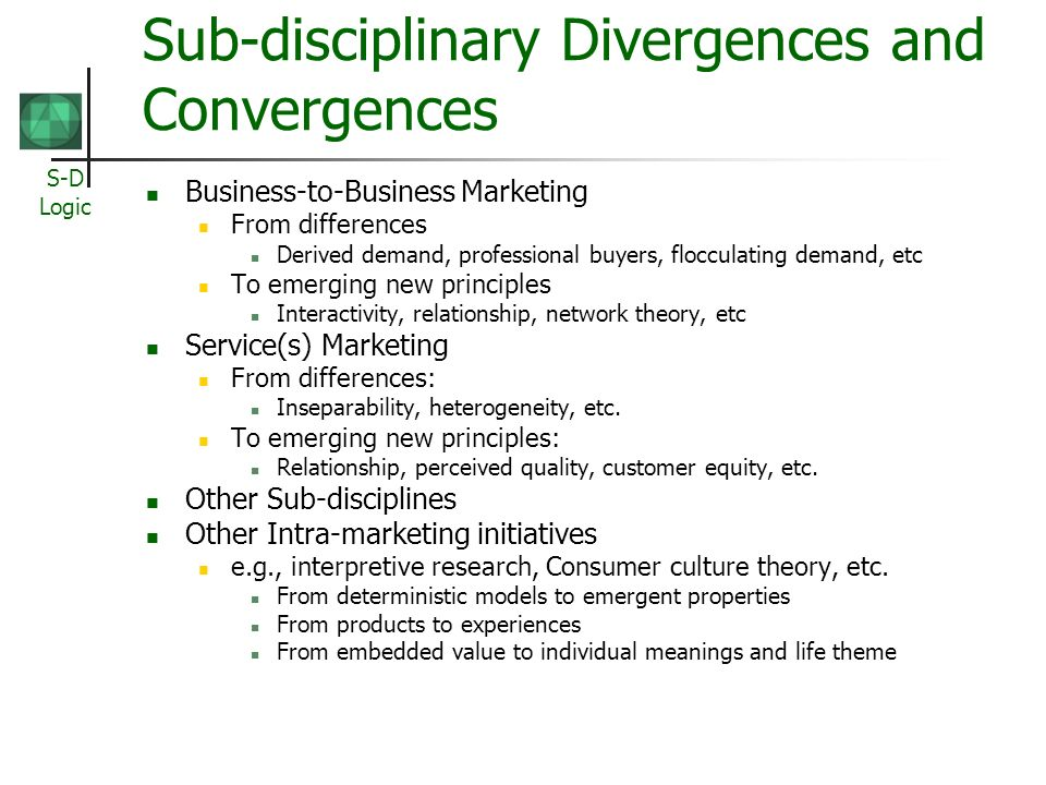 S-D Logic Sub-disciplinary Divergences and Convergences Business-to-Business Marketing From differences Derived demand, professional buyers, flocculat