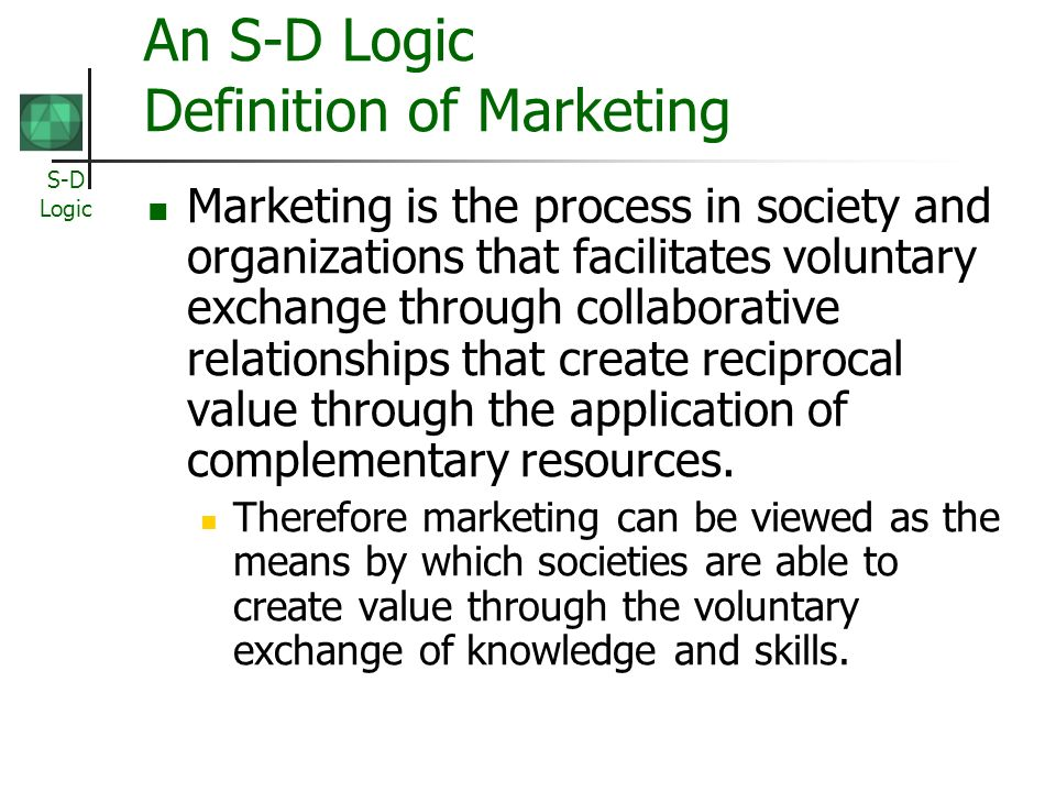 S-D Logic An S-D Logic Definition of Marketing Marketing is the process in society and organizations that facilitates voluntary exchange through collaborative relationships that create reciprocal value through the application of complementary resources.