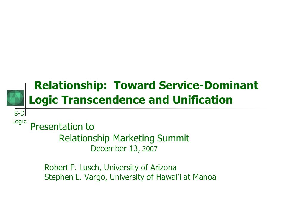 S-D Logic Relationship: Toward Service-Dominant Logic Transcendence and Unification Presentation to Relationship Marketing Summit December 13, 2007 Ro