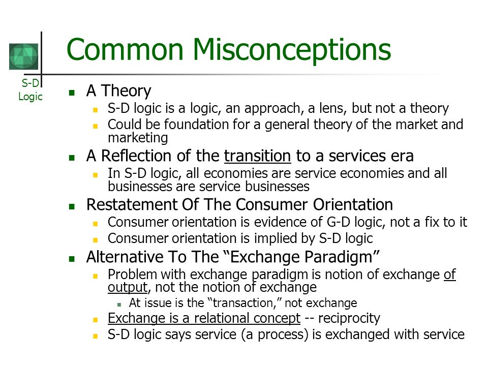 S-D Logic Common Misconceptions A Theory S-D logic is a logic, an approach, a lens, but not a theory Could be foundation for a general theory of the market and marketing A Reflection of the transition to a services era In S-D logic, all economies are service economies and all businesses are service businesses Restatement Of The Consumer Orientation Consumer orientation is evidence of G-D logic, not a fix to it Consumer orientation is implied by S-D logic Alternative To The Exchange Paradigm Problem with exchange paradigm is notion of exchange of output, not the notion of exchange At issue is the transaction, not exchange Exchange is a relational concept -- reciprocity S-D logic says service (a process) is exchanged with service
