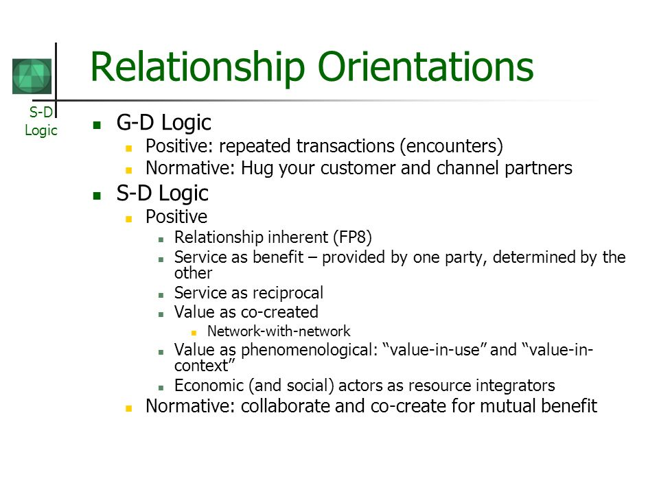 S-D Logic Relationship Orientations G-D Logic Positive: repeated transactions (encounters) Normative: Hug your customer and channel partners S-D Logic