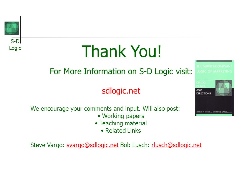 S-D Logic For More Information on S-D Logic visit: sdlogic.net We encourage your comments and input. Will also post: Working papers Teaching material