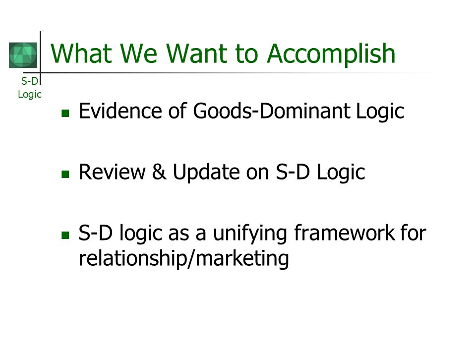 S-D Logic What We Want to Accomplish Evidence of Goods-Dominant Logic Review & Update on S-D Logic S-D logic as a unifying framework for relationship/