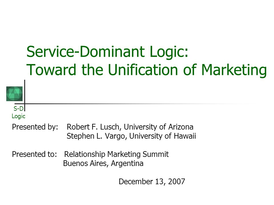 S-D Logic Service-Dominant Logic: Toward the Unification of Marketing Presented by:Robert F. Lusch, University of Arizona Stephen L. Vargo, University