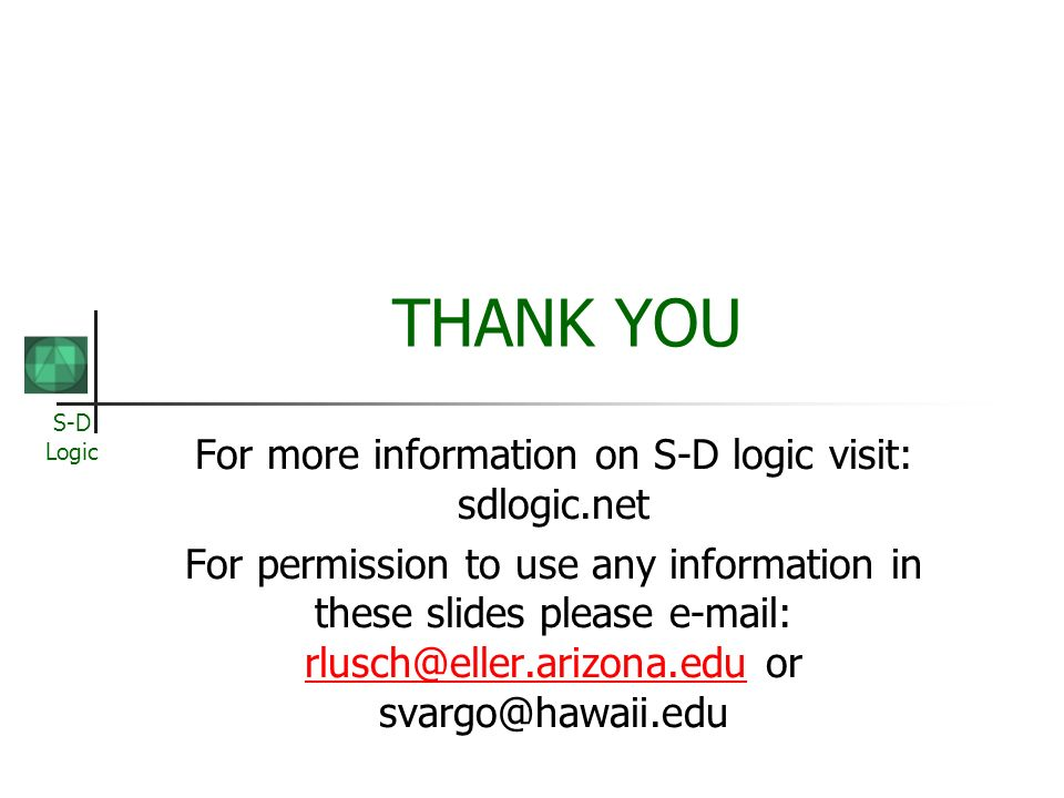 S-D Logic THANK YOU For more information on S-D logic visit: sdlogic.net For permission to use any information in these slides please e-mail: rlusch@e