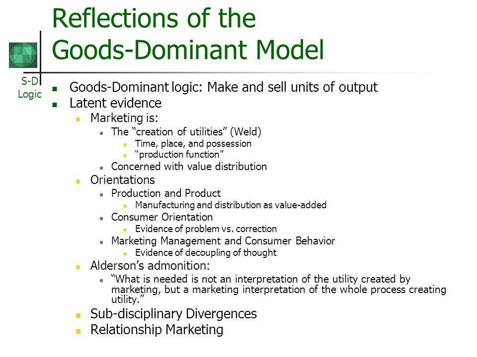 S-D Logic Reflections of the Goods-Dominant Model Goods-Dominant logic: Make and sell units of output Latent evidence Marketing is: The creation of utilities (Weld) Time, place, and possession production function Concerned with value distribution Orientations Production and Product Manufacturing and distribution as value-added Consumer Orientation Evidence of problem vs.