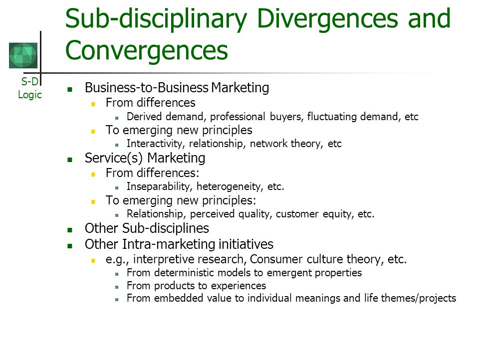 S-D Logic Sub-disciplinary Divergences and Convergences Business-to-Business Marketing From differences Derived demand, professional buyers, fluctuating demand, etc To emerging new principles Interactivity, relationship, network theory, etc Service(s) Marketing From differences: Inseparability, heterogeneity, etc.