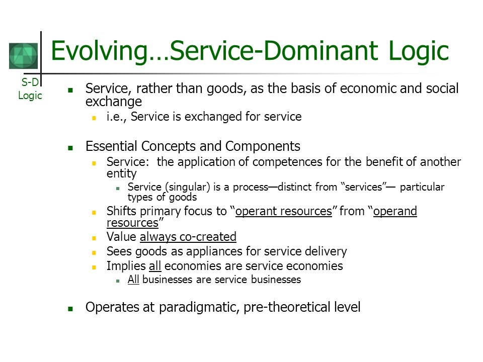 S-D Logic Evolving…Service-Dominant Logic Service, rather than goods, as the basis of economic and social exchange i.e., Service is exchanged for serv