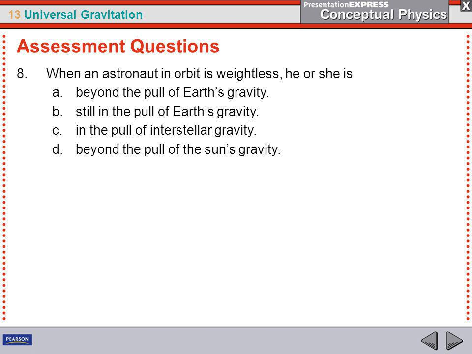 13 Universal Gravitation 8.When an astronaut in orbit is weightless, he or she is a.beyond the pull of Earths gravity.