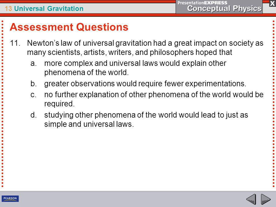 13 Universal Gravitation 11.Newtons law of universal gravitation had a great impact on society as many scientists, artists, writers, and philosophers hoped that a.more complex and universal laws would explain other phenomena of the world.