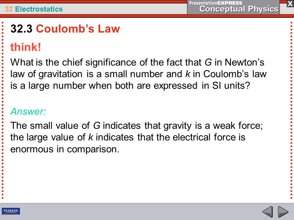 32 Electrostatics think! What is the chief significance of the fact that G in Newtons law of gravitation is a small number and k in Coulombs law is a