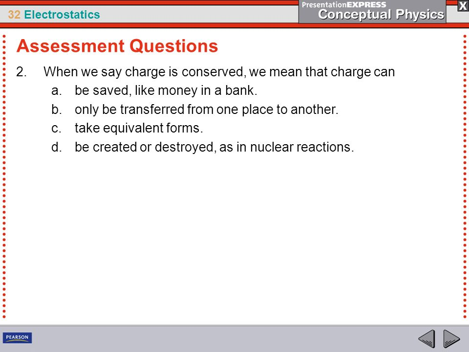 32 Electrostatics 2.When we say charge is conserved, we mean that charge can a.be saved, like money in a bank. b.only be transferred from one place to