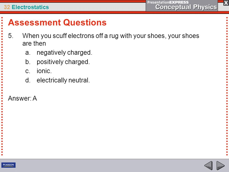 32 Electrostatics 5.When you scuff electrons off a rug with your shoes, your shoes are then a.negatively charged. b.positively charged. c.ionic. d.ele