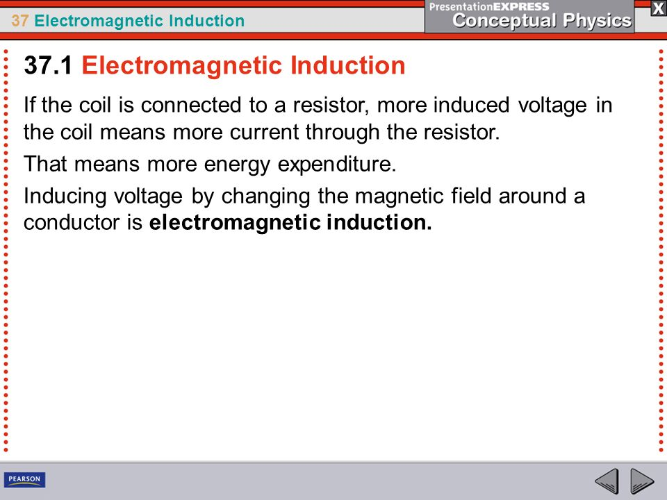 37 Electromagnetic Induction If the coil is connected to a resistor, more induced voltage in the coil means more current through the resistor. That me
