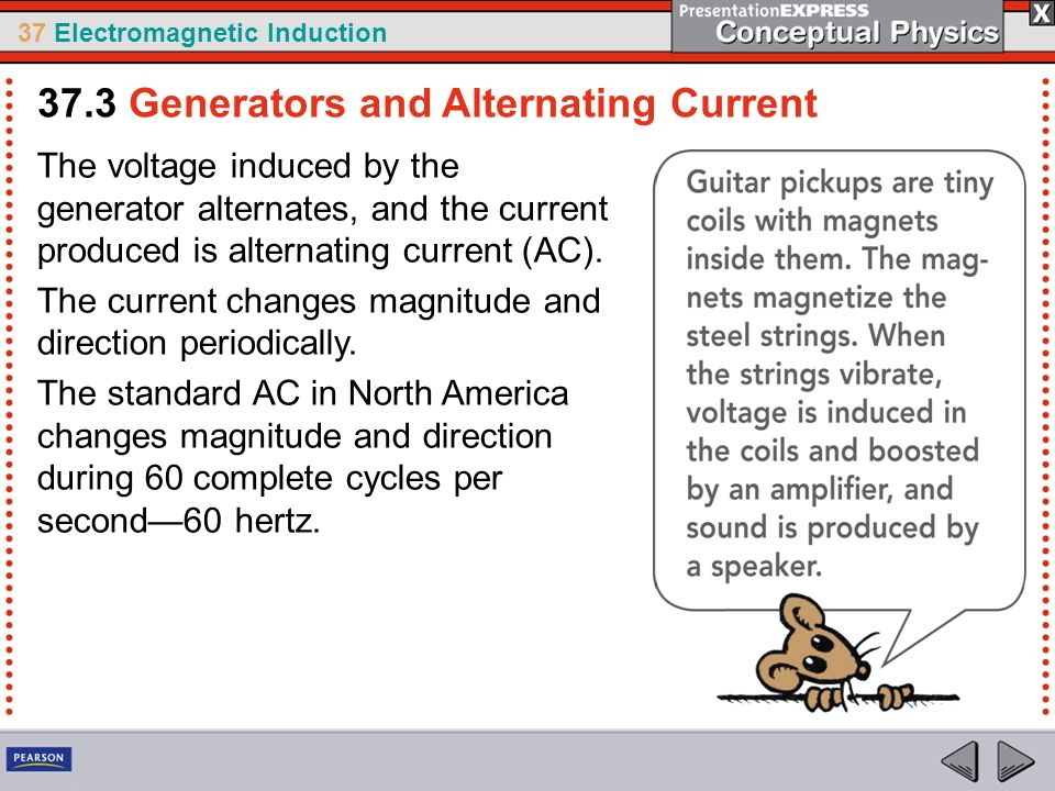 37 Electromagnetic Induction The voltage induced by the generator alternates, and the current produced is alternating current (AC).