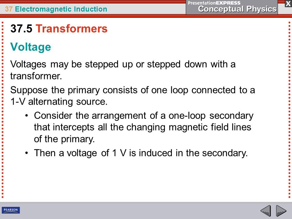 37 Electromagnetic Induction Voltage Voltages may be stepped up or stepped down with a transformer.