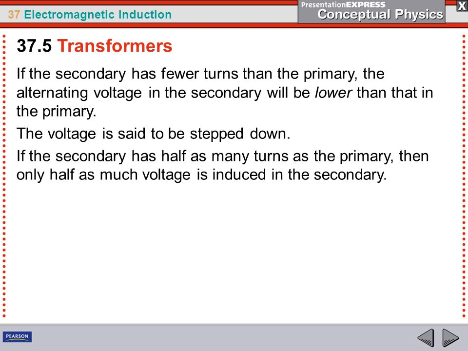 37 Electromagnetic Induction If the secondary has fewer turns than the primary, the alternating voltage in the secondary will be lower than that in the primary.