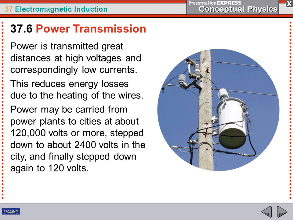 37 Electromagnetic Induction Power is transmitted great distances at high voltages and correspondingly low currents.