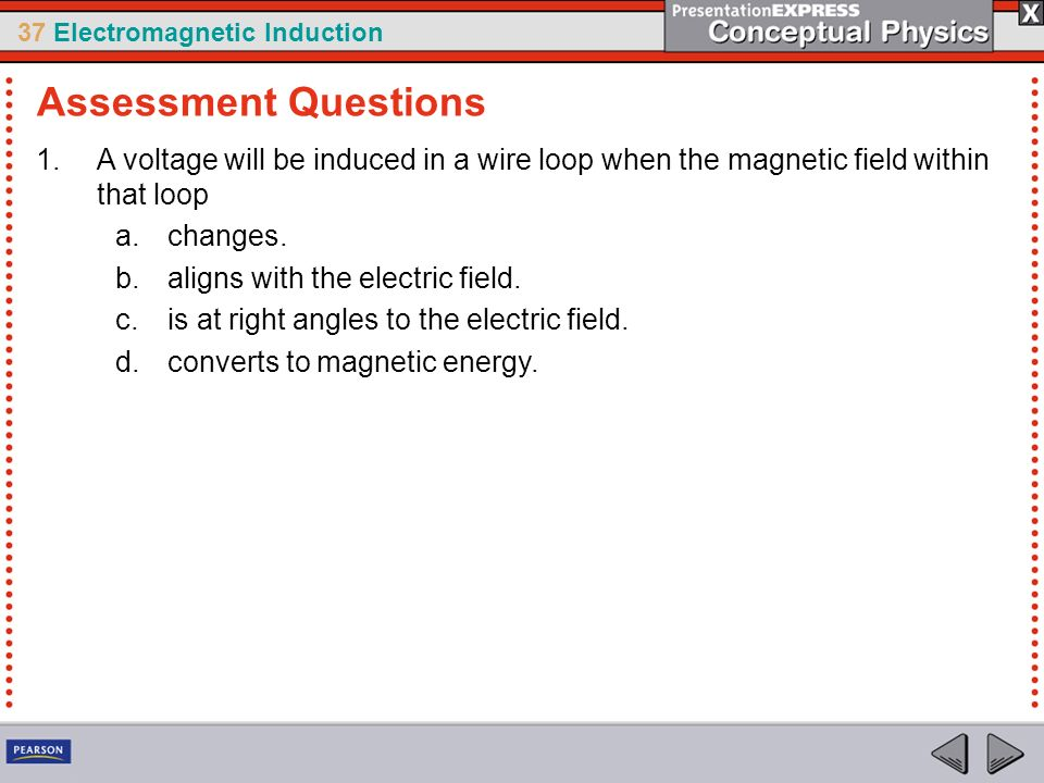 37 Electromagnetic Induction 1.A voltage will be induced in a wire loop when the magnetic field within that loop a.changes. b.aligns with the electric