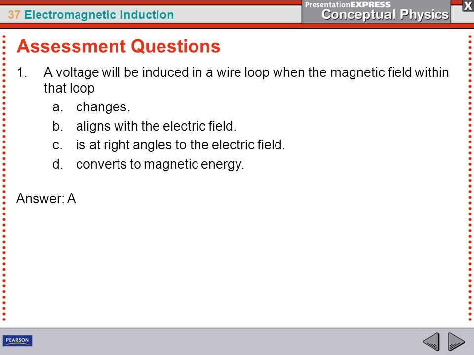 37 Electromagnetic Induction 1.A voltage will be induced in a wire loop when the magnetic field within that loop a.changes.