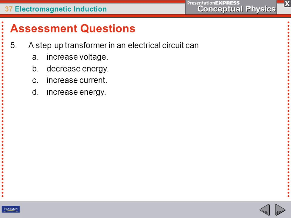37 Electromagnetic Induction 5.A step-up transformer in an electrical circuit can a.increase voltage.