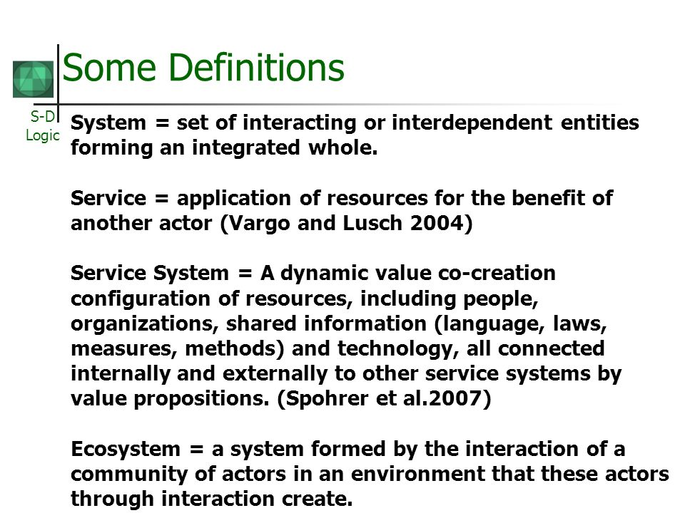 S-D Logic Some Definitions System = set of interacting or interdependent entities forming an integrated whole.