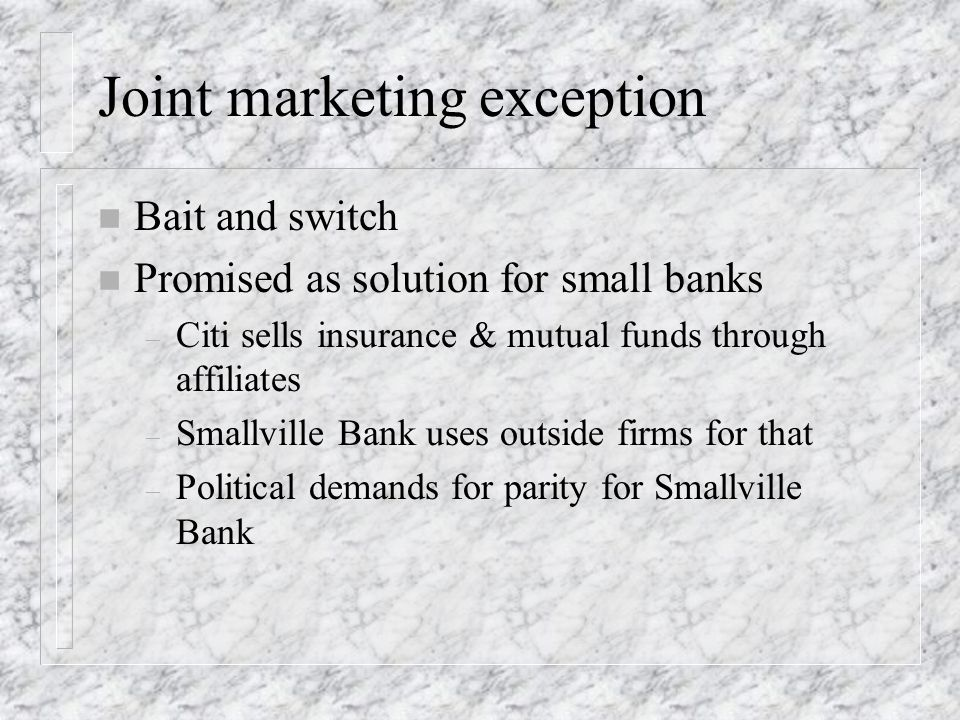 Joint marketing exception n Bait and switch n Promised as solution for small banks – Citi sells insurance & mutual funds through affiliates – Smallvil