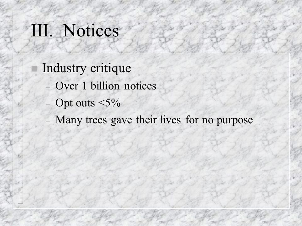 III. Notices n Industry critique – Over 1 billion notices – Opt outs <5% – Many trees gave their lives for no purpose
