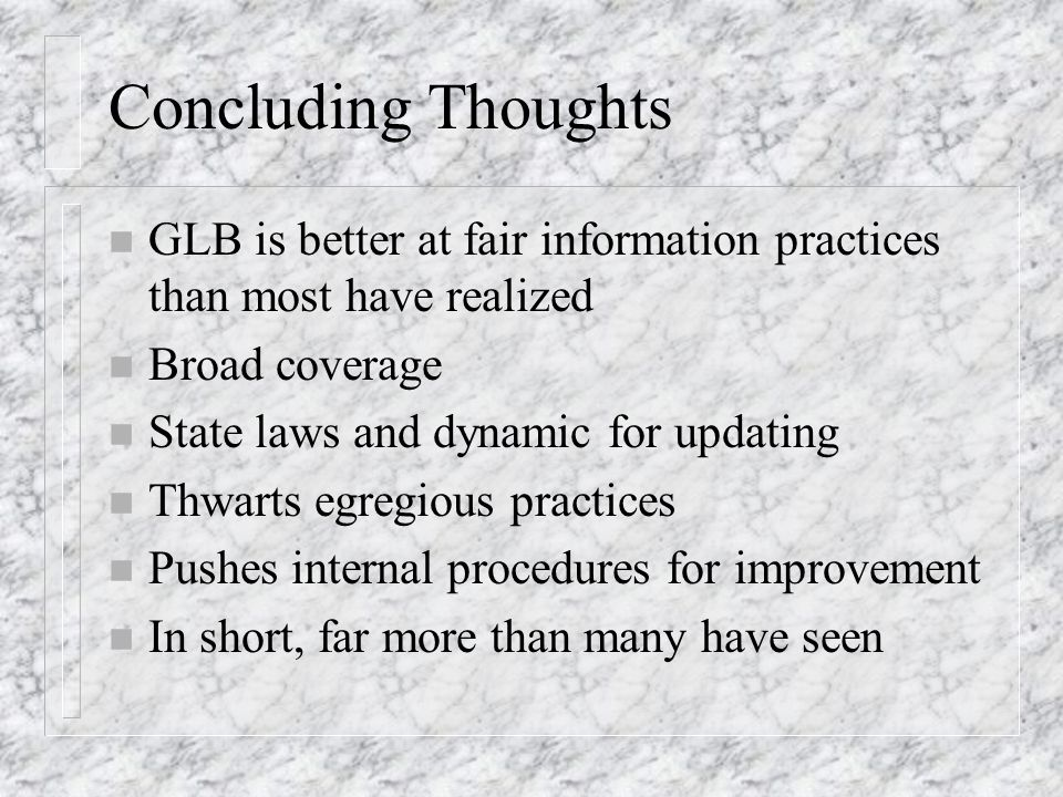 Concluding Thoughts n GLB is better at fair information practices than most have realized n Broad coverage n State laws and dynamic for updating n Thw