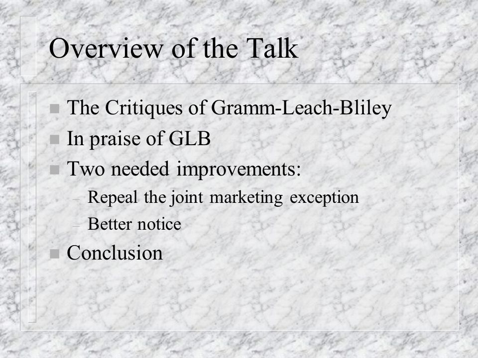 Overview of the Talk n The Critiques of Gramm-Leach-Bliley n In praise of GLB n Two needed improvements: – Repeal the joint marketing exception – Better notice n Conclusion