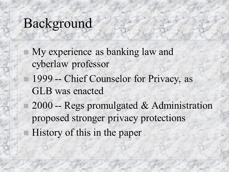 Background n My experience as banking law and cyberlaw professor n 1999 -- Chief Counselor for Privacy, as GLB was enacted n 2000 -- Regs promulgated & Administration proposed stronger privacy protections n History of this in the paper