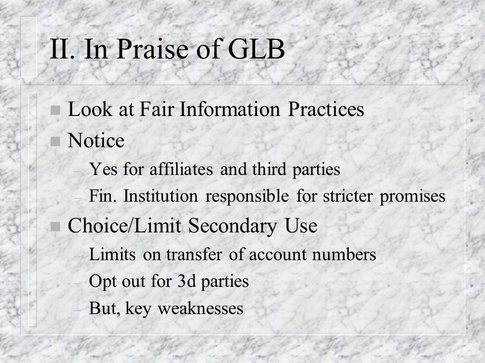 II. In Praise of GLB n Look at Fair Information Practices n Notice – Yes for affiliates and third parties – Fin. Institution responsible for stricter