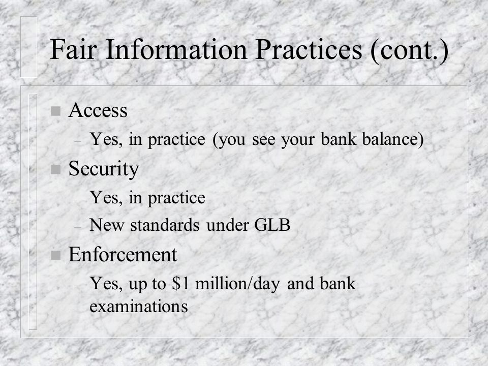 Fair Information Practices (cont.) n Access – Yes, in practice (you see your bank balance) n Security – Yes, in practice – New standards under GLB n Enforcement – Yes, up to $1 million/day and bank examinations
