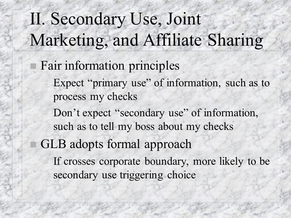 II. Secondary Use, Joint Marketing, and Affiliate Sharing n Fair information principles – Expect primary use of information, such as to process my che