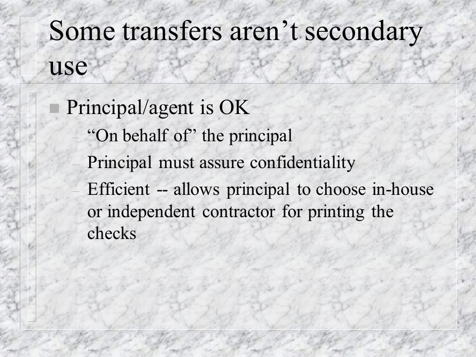 Some transfers arent secondary use n Principal/agent is OK – On behalf of the principal – Principal must assure confidentiality – Efficient -- allows principal to choose in-house or independent contractor for printing the checks