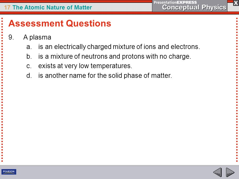 17 The Atomic Nature of Matter 9.A plasma a.is an electrically charged mixture of ions and electrons. b.is a mixture of neutrons and protons with no c