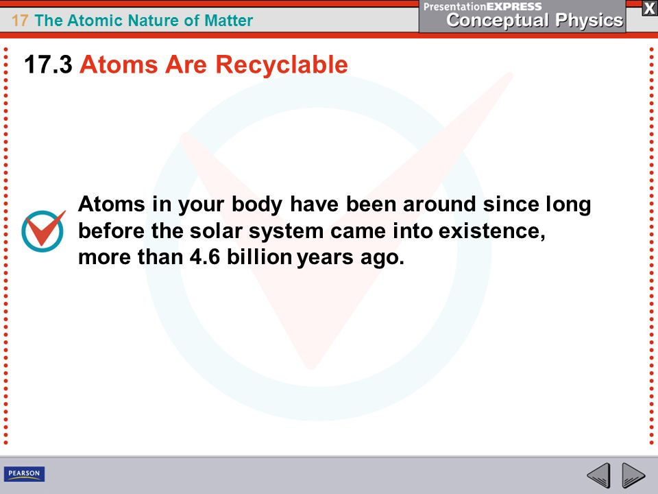17 The Atomic Nature of Matter Atoms in your body have been around since long before the solar system came into existence, more than 4.6 billion years