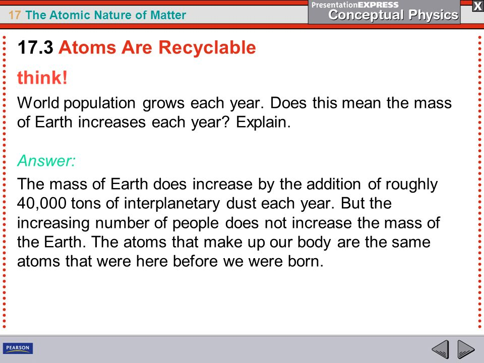 17 The Atomic Nature of Matter think! World population grows each year. Does this mean the mass of Earth increases each year? Explain. Answer: The mas