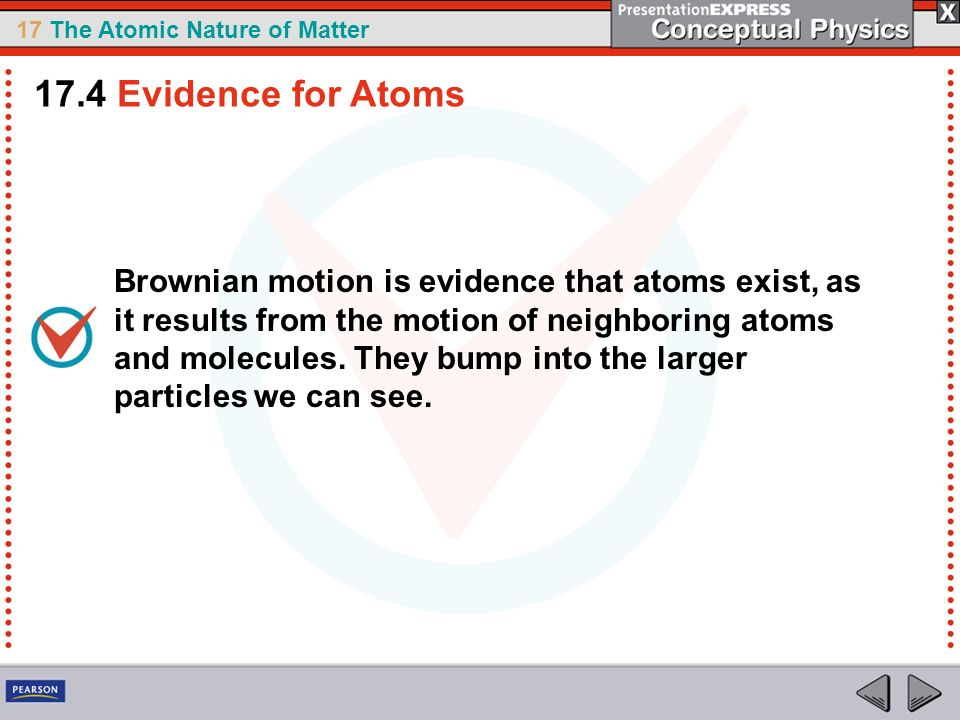 17 The Atomic Nature of Matter Brownian motion is evidence that atoms exist, as it results from the motion of neighboring atoms and molecules. They bu