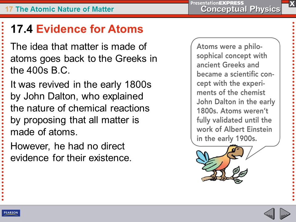 17 The Atomic Nature of Matter The idea that matter is made of atoms goes back to the Greeks in the 400s B.C. It was revived in the early 1800s by Joh