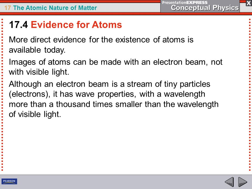 17 The Atomic Nature of Matter More direct evidence for the existence of atoms is available today. Images of atoms can be made with an electron beam,