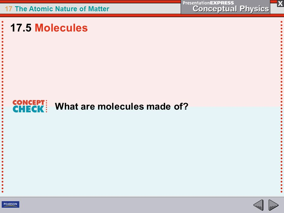17 The Atomic Nature of Matter What are molecules made of? 17.5 Molecules