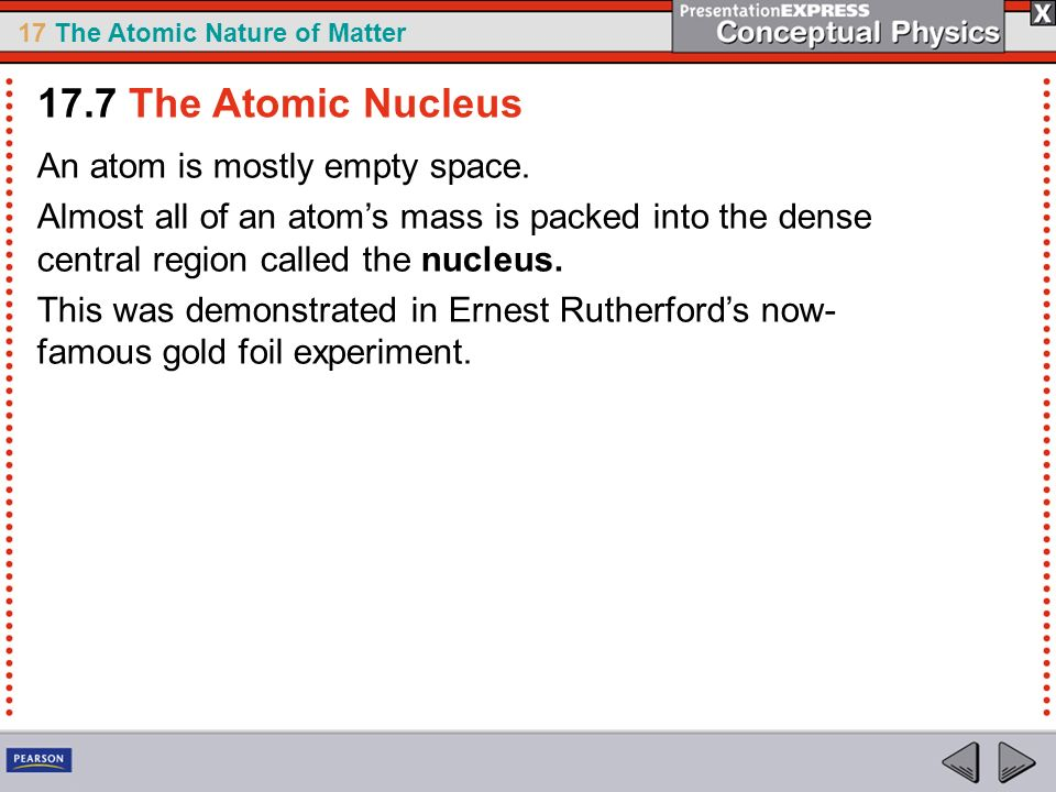 17 The Atomic Nature of Matter An atom is mostly empty space. Almost all of an atoms mass is packed into the dense central region called the nucleus.