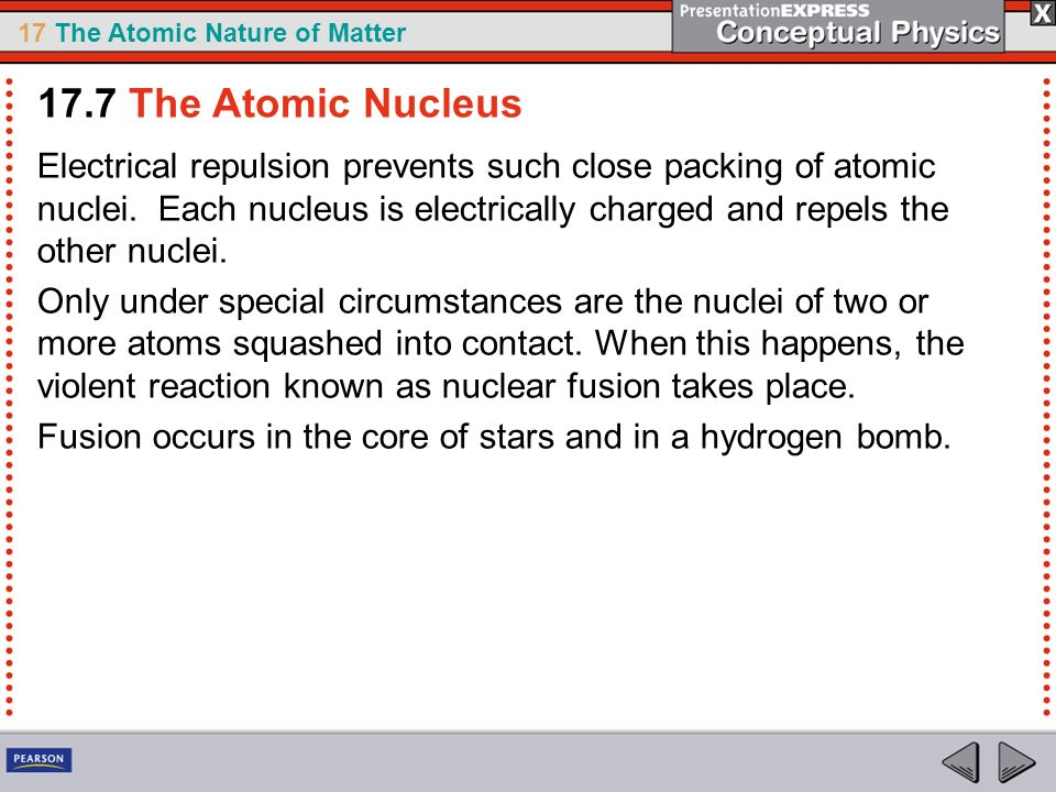 17 The Atomic Nature of Matter Electrical repulsion prevents such close packing of atomic nuclei. Each nucleus is electrically charged and repels the