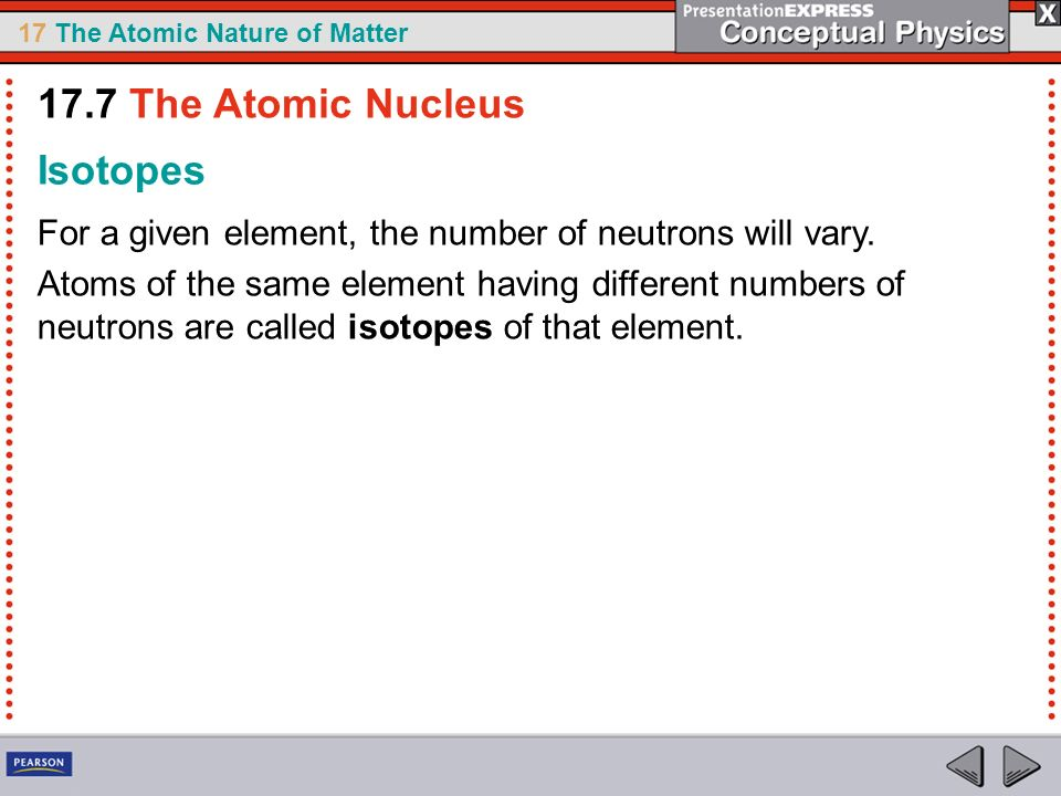 17 The Atomic Nature of Matter Isotopes For a given element, the number of neutrons will vary. Atoms of the same element having different numbers of n